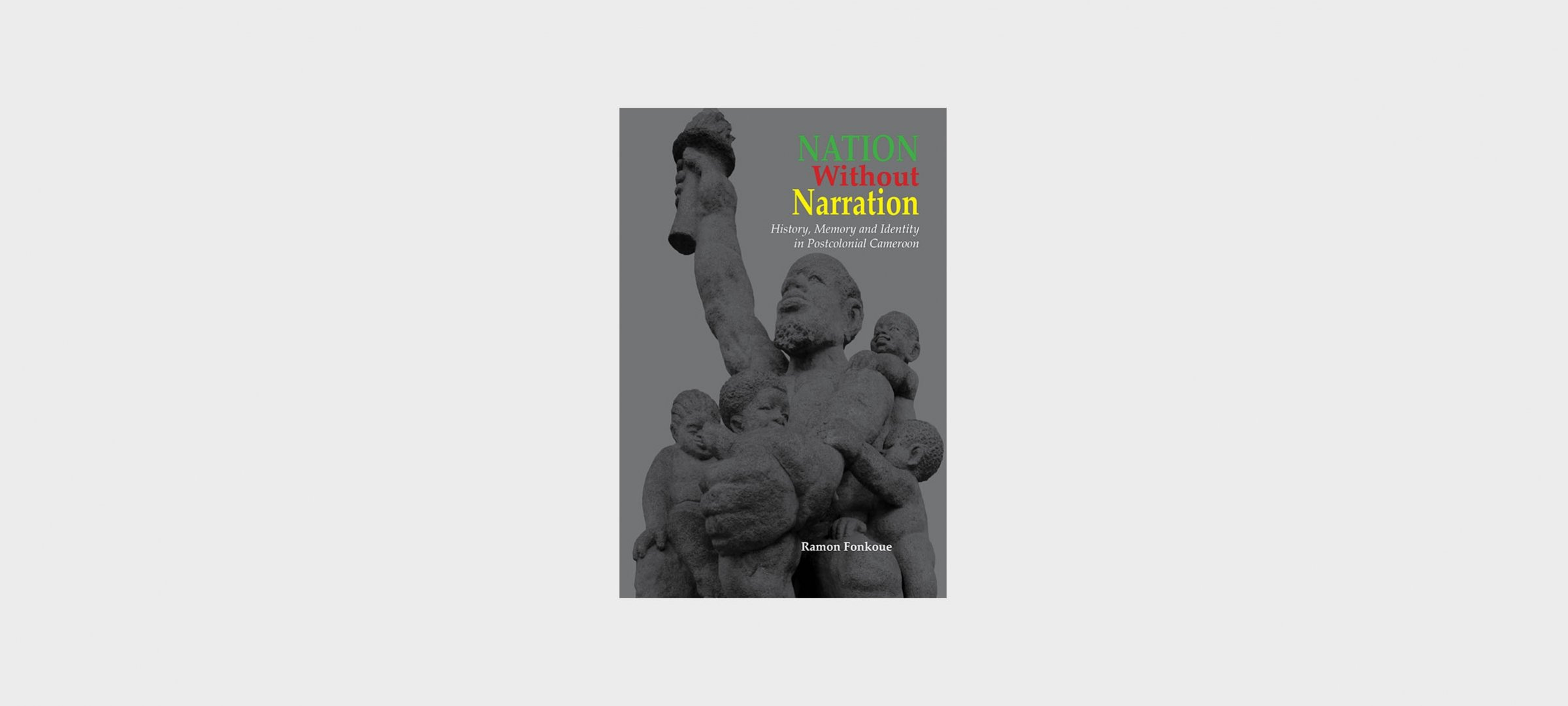 "Book Cover: ""Nation Without Narration: History, Memory, and Identity in Postcolonial Cameroon"" by Ramon Fonkoue"
