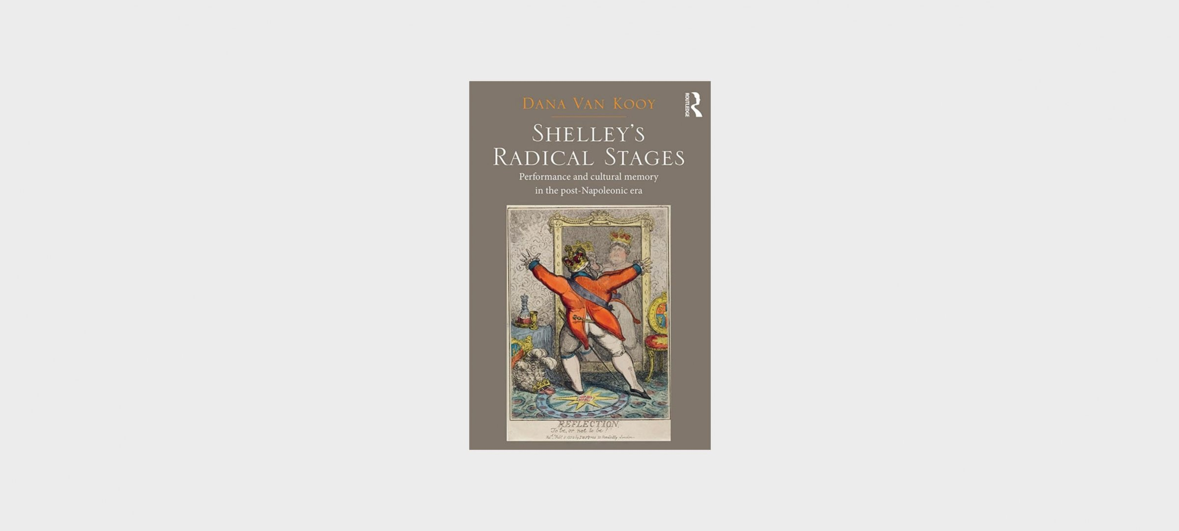 "Book Cover: ""Shelley's Radical Stages: Performance and Cultural Memory in the Post-Napoleonic Era"" by Dana Van Kooy"