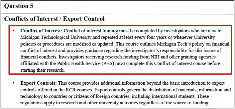 Question 5: Conflicts of Interest/Export Control. Conflict of interest training must be completed by investigators who are new to Michigan Technological University and repeated at least every four years or whenever University policies or procedures are modified or updated. This course outlines Michigan Tech's policy on finacnial conflict of interest and provides guidance regarding the investigator's responsibility for disclosure of financial conflicts. Investigators receiving research funding from NIH and other granting agencies affiliated with the Public Health Service (PHS) must complete this Conflict of Interest course before starting their research.